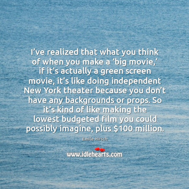 I've realized that what you think of when you make a 'big movie,' if it's actually a green screen movie Emile Hirsch Picture Quote