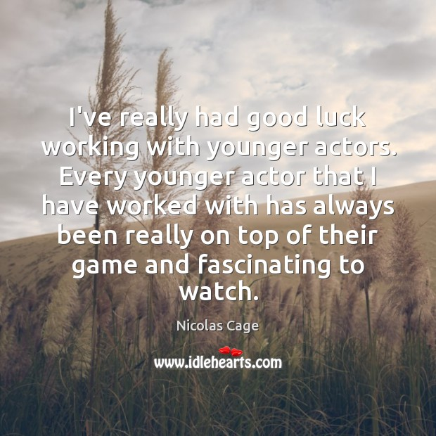 Image, I've really had good luck working with younger actors. Every younger actor