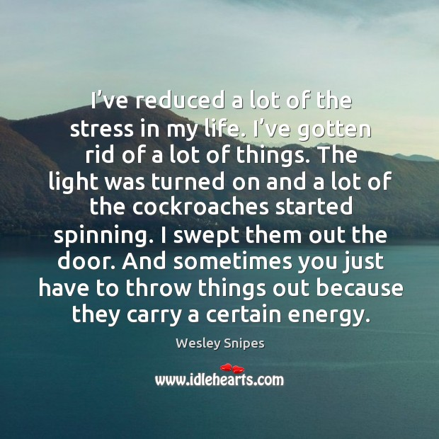 I've reduced a lot of the stress in my life. I've gotten rid of a lot of things. Image