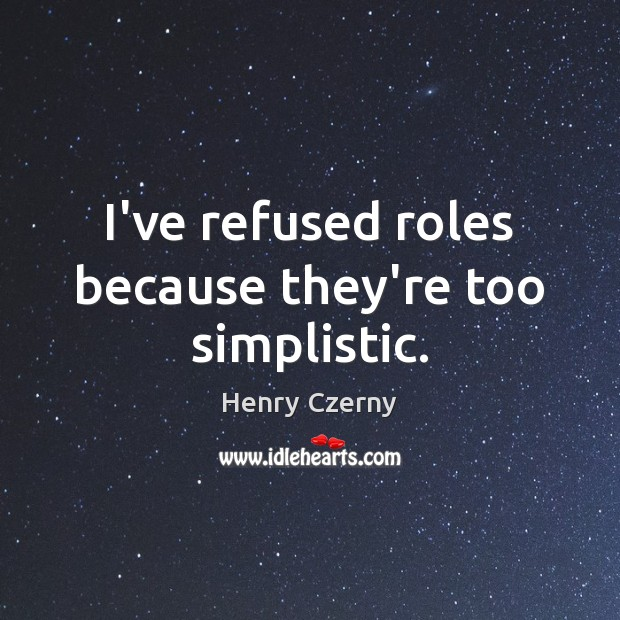 I've refused roles because they're too simplistic. Image