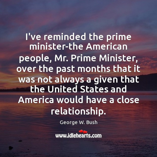I've reminded the prime minister-the American people, Mr. Prime Minister, over the George W. Bush Picture Quote