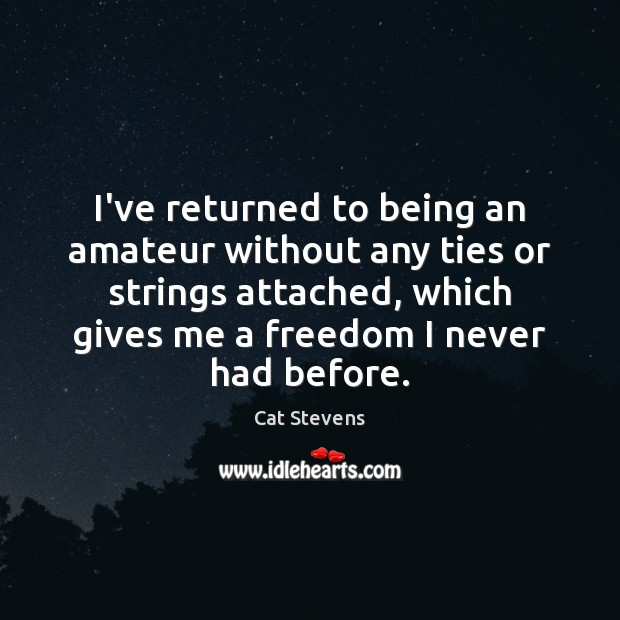 Cat Stevens Picture Quote image saying: I've returned to being an amateur without any ties or strings attached,