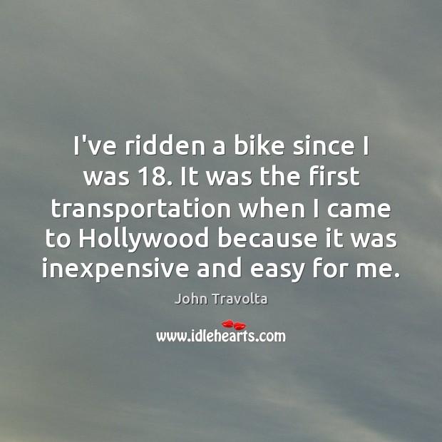 Image, I've ridden a bike since I was 18. It was the first transportation