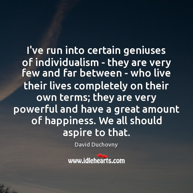 I've run into certain geniuses of individualism – they are very few David Duchovny Picture Quote