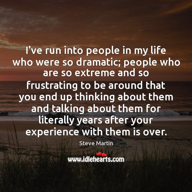 I've run into people in my life who were so dramatic; people Steve Martin Picture Quote