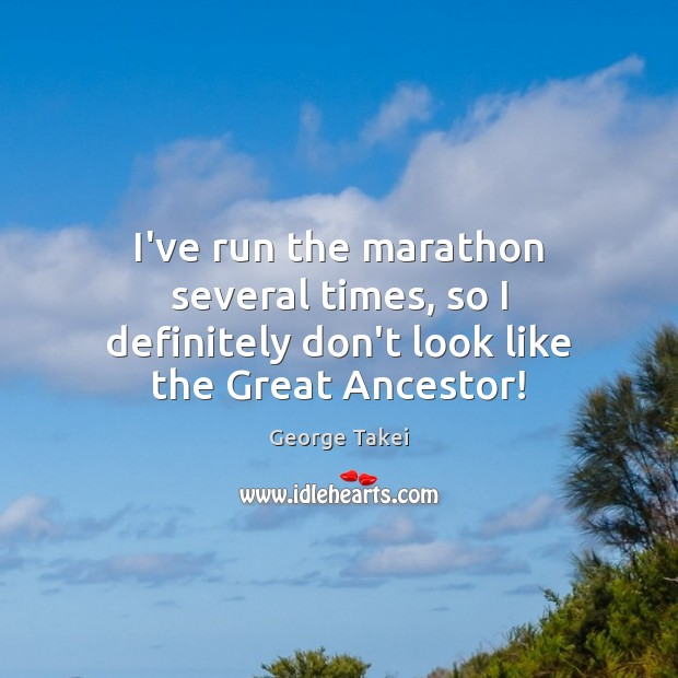 Image, I've run the marathon several times, so I definitely don't look like the Great Ancestor!