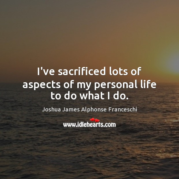 I've sacrificed lots of aspects of my personal life to do what I do. Joshua James Alphonse Franceschi Picture Quote