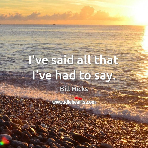 I've said all that I've had to say. Bill Hicks Picture Quote