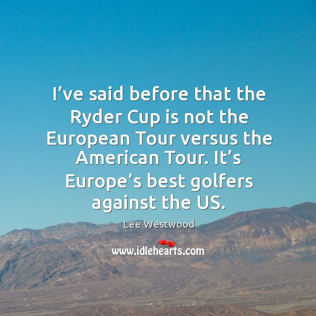 I've said before that the ryder cup is not the european tour versus the american tour. Lee Westwood Picture Quote