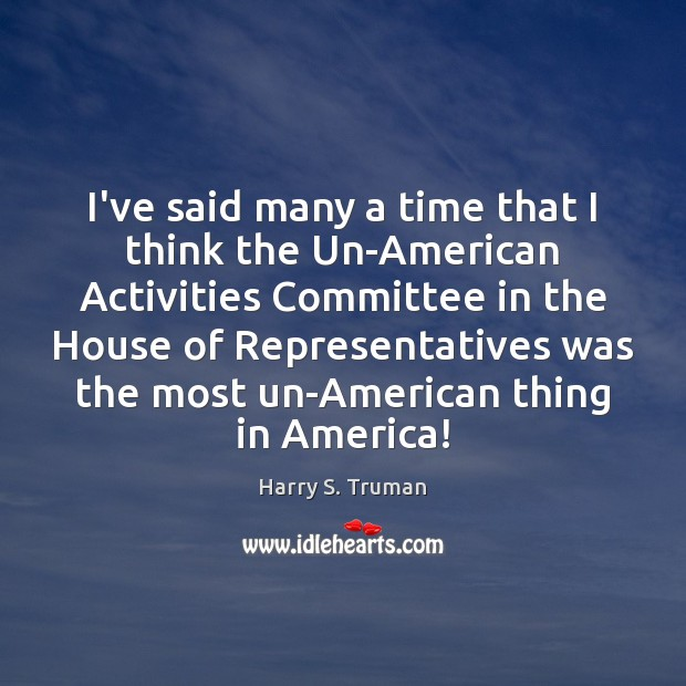 I've said many a time that I think the Un-American Activities Committee Harry S. Truman Picture Quote