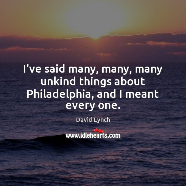 I've said many, many, many unkind things about Philadelphia, and I meant every one. David Lynch Picture Quote