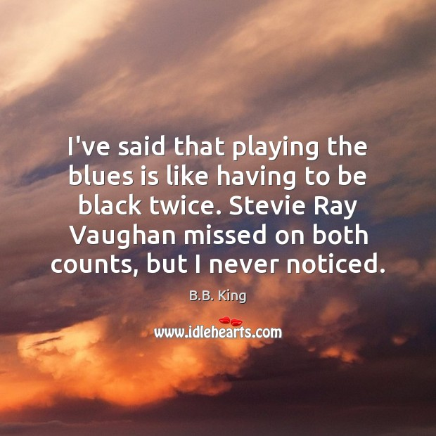 I've said that playing the blues is like having to be black B.B. King Picture Quote