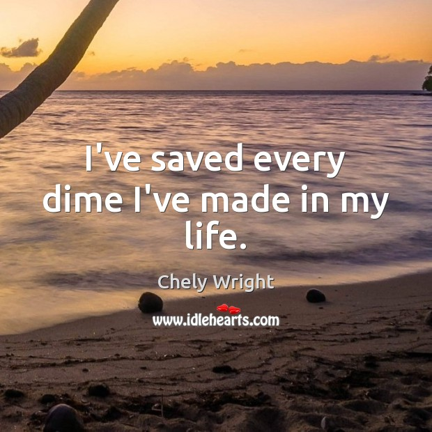 I've saved every dime I've made in my life. Chely Wright Picture Quote