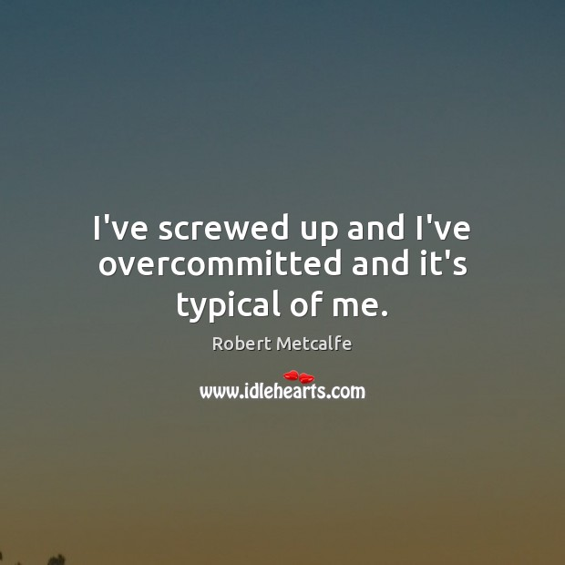I've screwed up and I've overcommitted and it's typical of me. Image