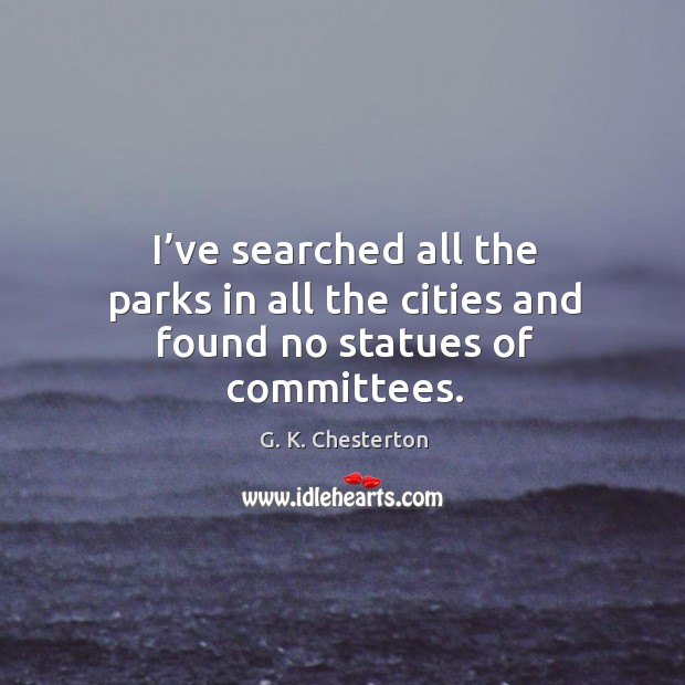 I've searched all the parks in all the cities and found no statues of committees. G. K. Chesterton Picture Quote