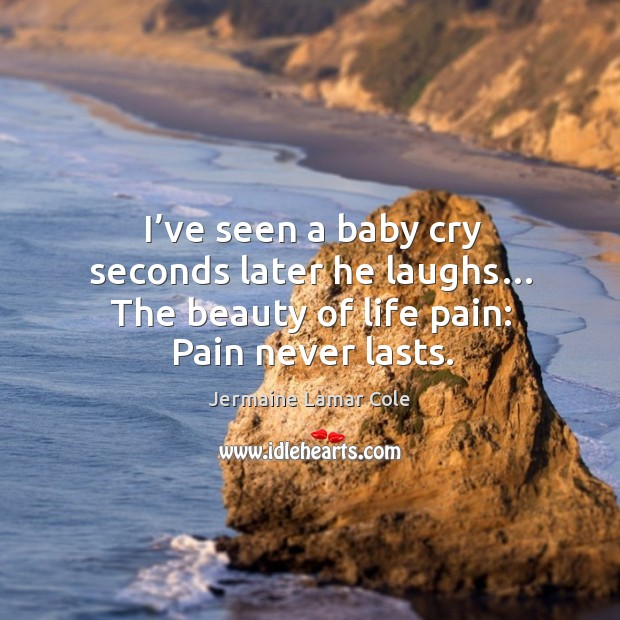 I've seen a baby cry seconds later he laughs… the beauty of life pain: pain never lasts. Image