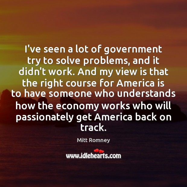 I've seen a lot of government try to solve problems, and it Mitt Romney Picture Quote