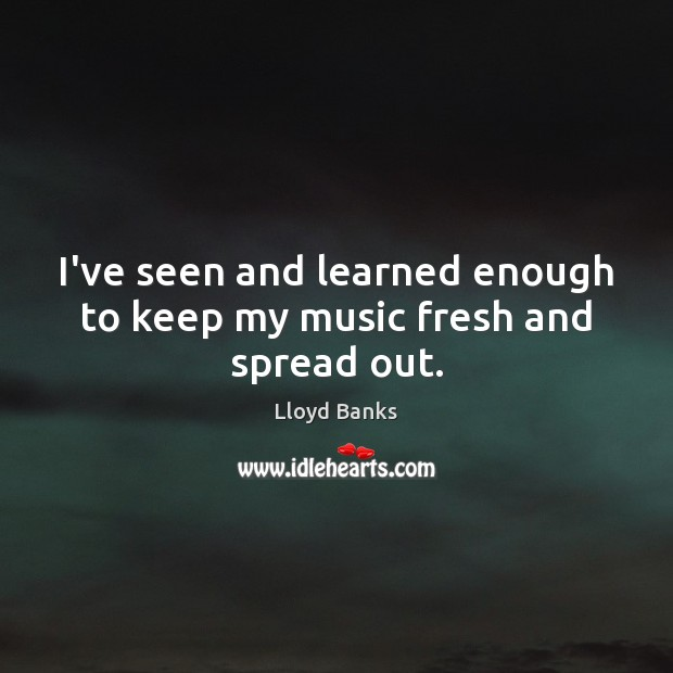 I've seen and learned enough to keep my music fresh and spread out. Image