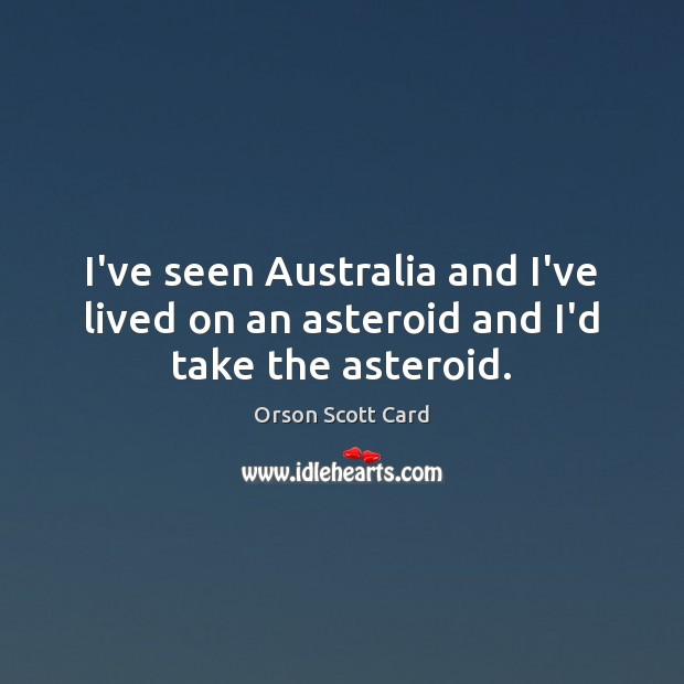 Image, I've seen Australia and I've lived on an asteroid and I'd take the asteroid.