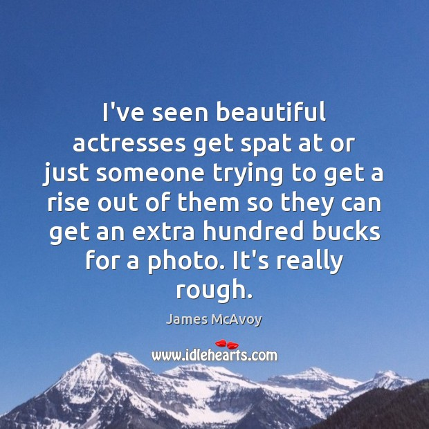 I've seen beautiful actresses get spat at or just someone trying to Image