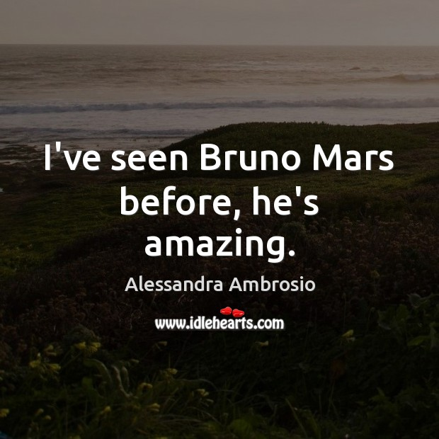 Image, I've seen Bruno Mars before, he's amazing.