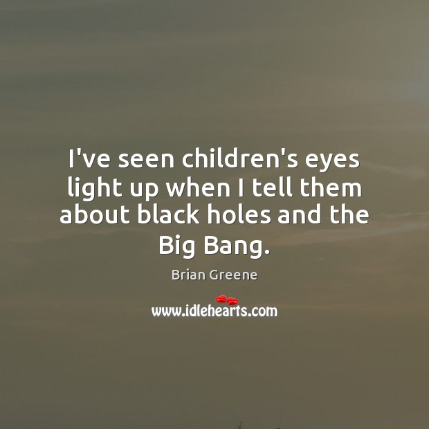 Image, I've seen children's eyes light up when I tell them about black holes and the Big Bang.