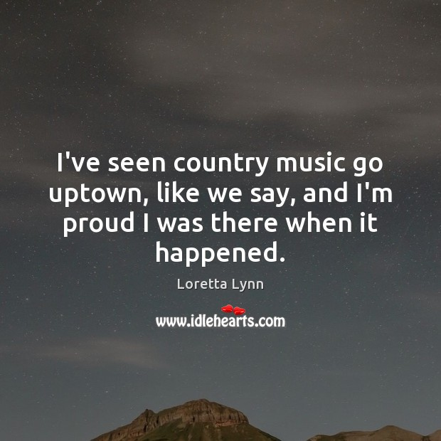 I've seen country music go uptown, like we say, and I'm proud Loretta Lynn Picture Quote