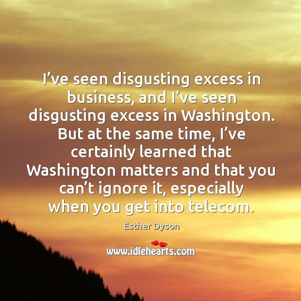 I've seen disgusting excess in business, and I've seen disgusting excess in washington. Image