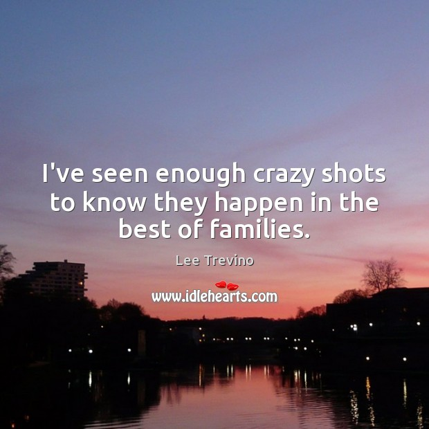 I've seen enough crazy shots to know they happen in the best of families. Lee Trevino Picture Quote