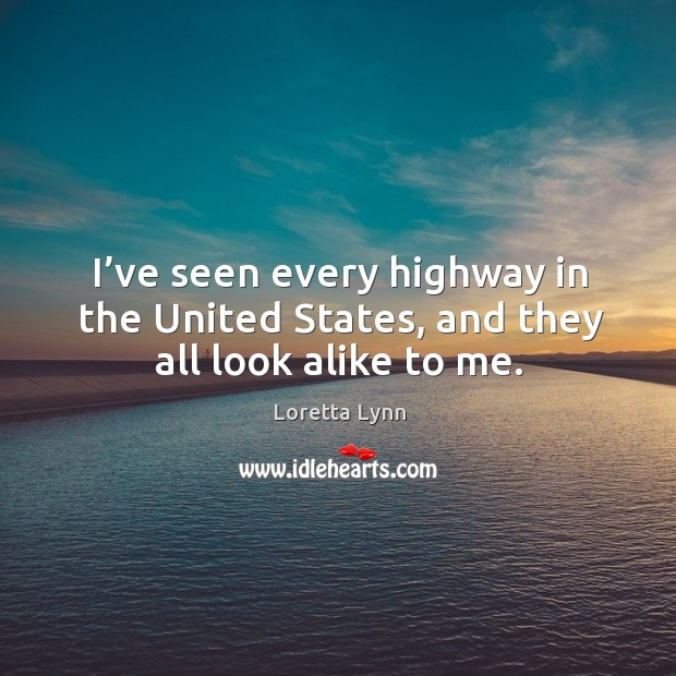 I've seen every highway in the united states, and they all look alike to me. Loretta Lynn Picture Quote