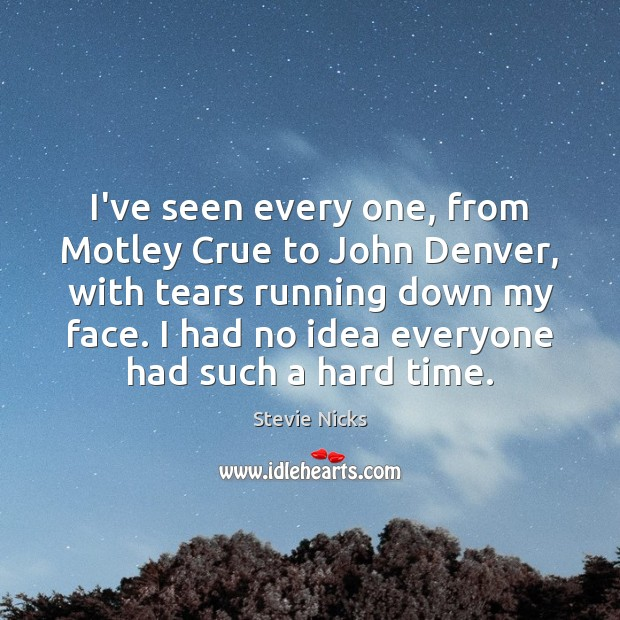 I've seen every one, from Motley Crue to John Denver, with tears Stevie Nicks Picture Quote