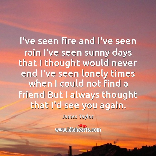 I've seen fire and I've seen rain I've seen sunny days that James Taylor Picture Quote