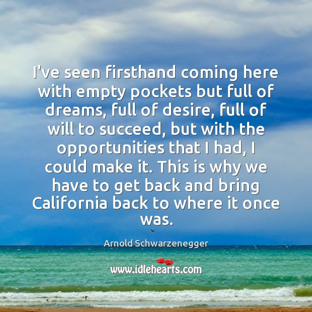 I've seen firsthand coming here with empty pockets but full of dreams, Arnold Schwarzenegger Picture Quote