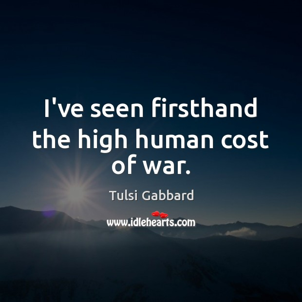 I've seen firsthand the high human cost of war. Tulsi Gabbard Picture Quote