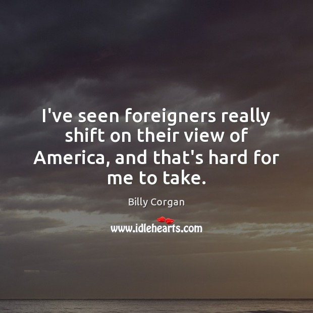 I've seen foreigners really shift on their view of America, and that's Billy Corgan Picture Quote