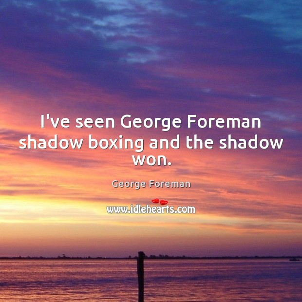 I've seen George Foreman shadow boxing and the shadow won. Image