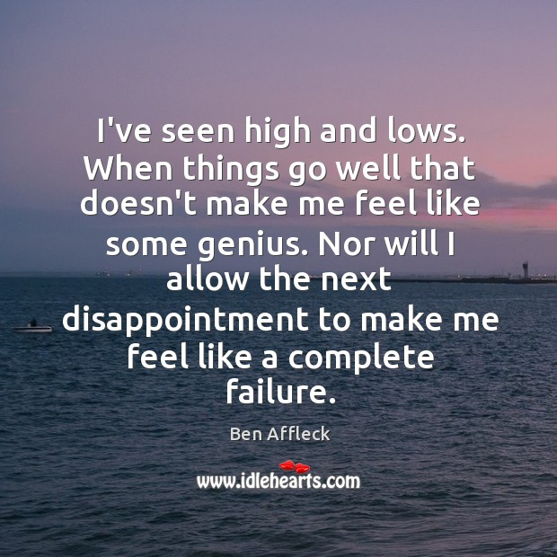 I've seen high and lows. When things go well that doesn't make Image