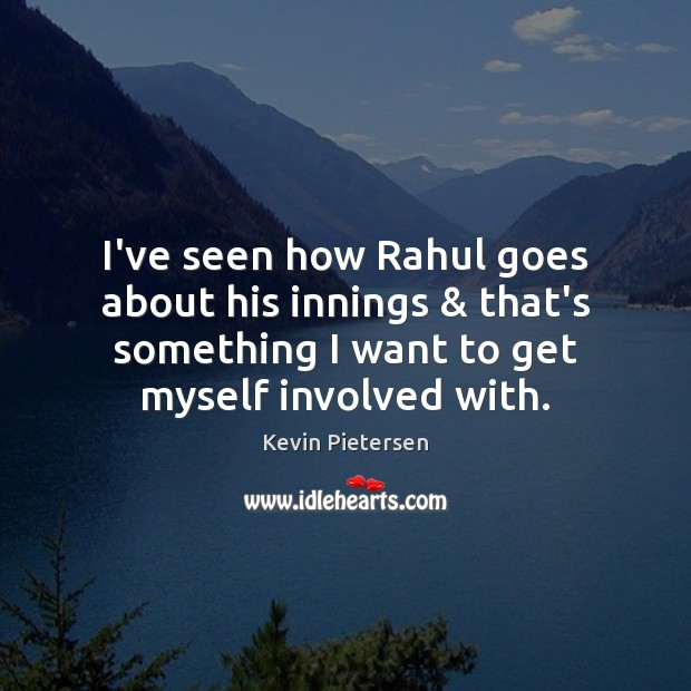 I've seen how Rahul goes about his innings & that's something I want Kevin Pietersen Picture Quote