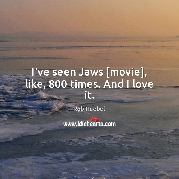 I've seen Jaws [movie], like, 800 times. And I love it. Image