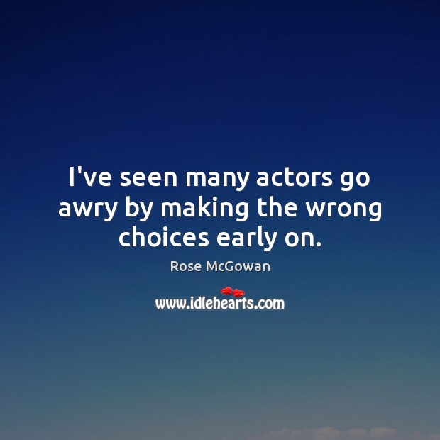 I've seen many actors go awry by making the wrong choices early on. Rose McGowan Picture Quote