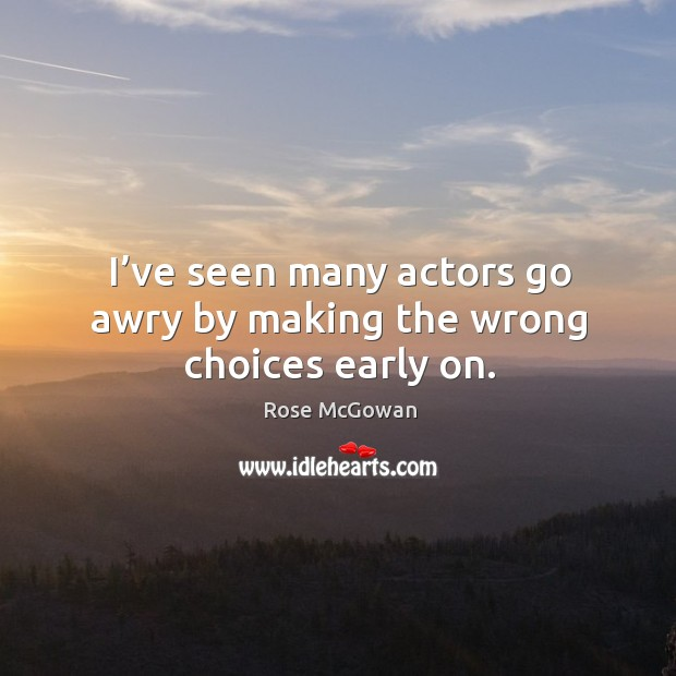 I've seen many actors go awry by making the wrong choices early on. Image