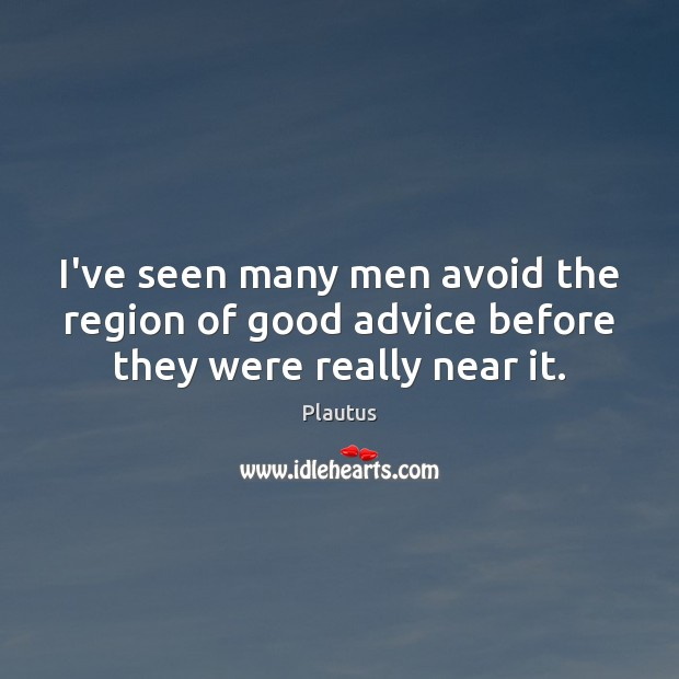 I've seen many men avoid the region of good advice before they were really near it. Plautus Picture Quote