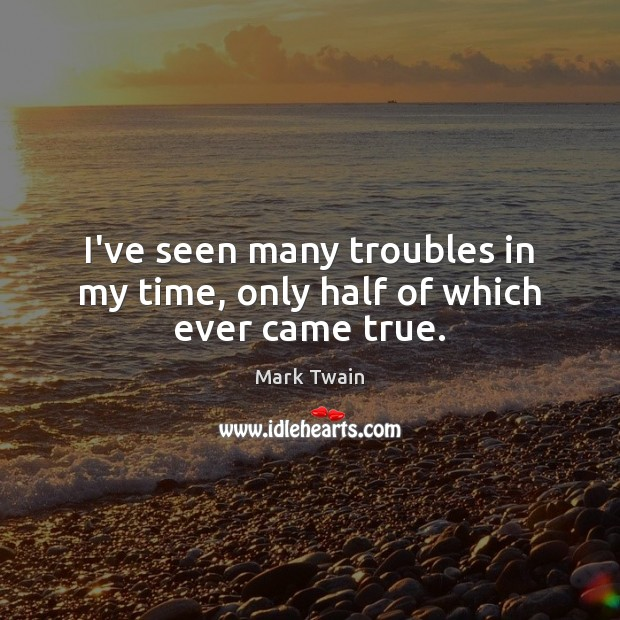 I've seen many troubles in my time, only half of which ever came true. Image