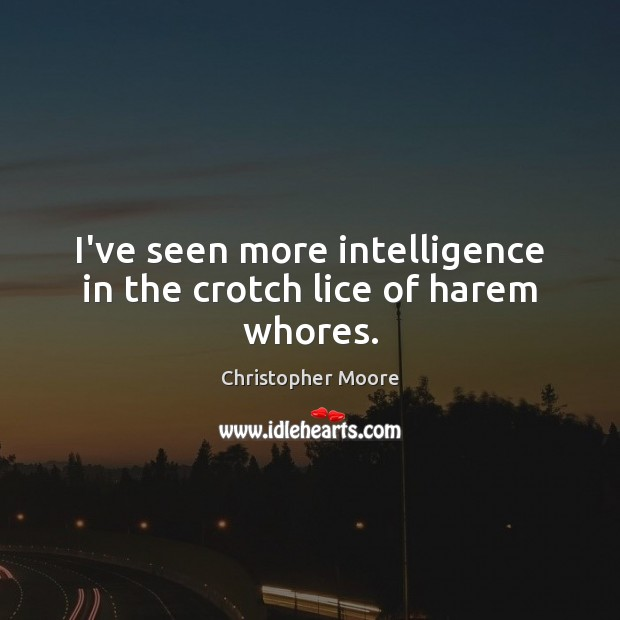 I've seen more intelligence in the crotch lice of harem whores. Christopher Moore Picture Quote
