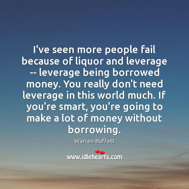 Image, I've seen more people fail because of liquor and leverage — leverage
