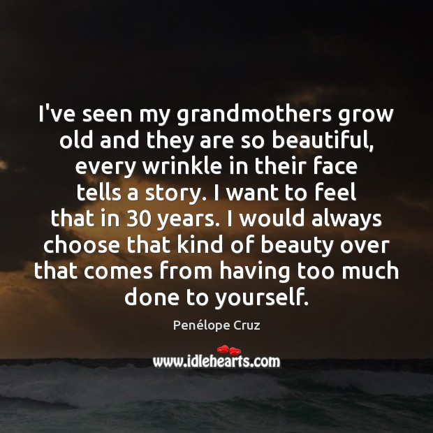 Image, I've seen my grandmothers grow old and they are so beautiful, every