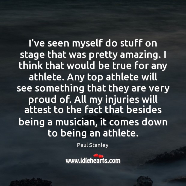 I've seen myself do stuff on stage that was pretty amazing. I Paul Stanley Picture Quote