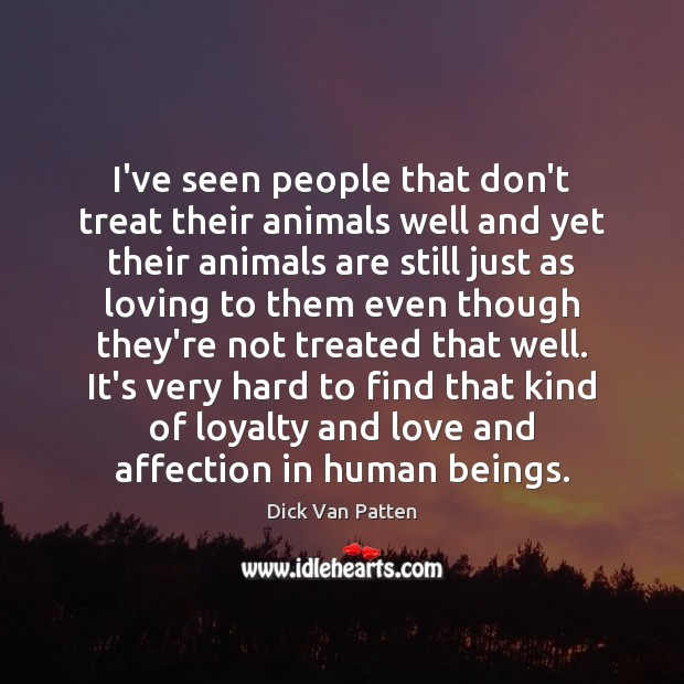 I've seen people that don't treat their animals well and yet their Image