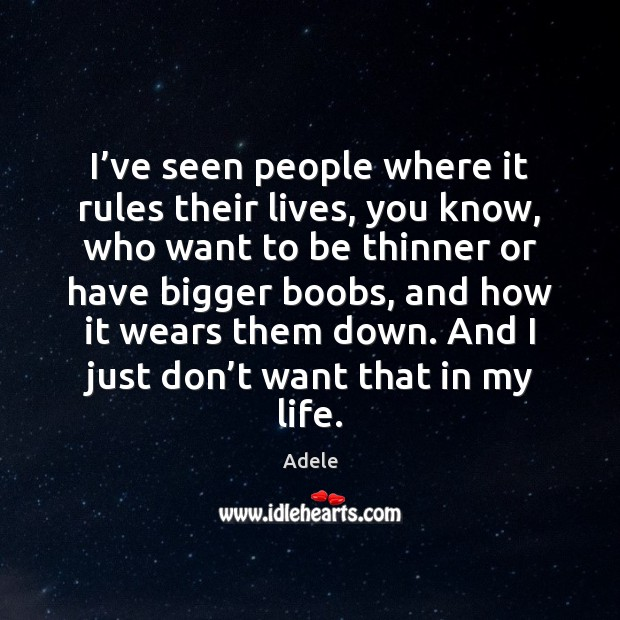 I've seen people where it rules their lives, you know, who Adele Picture Quote