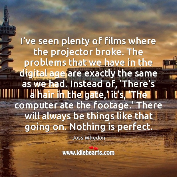 I've seen plenty of films where the projector broke. The problems that Joss Whedon Picture Quote